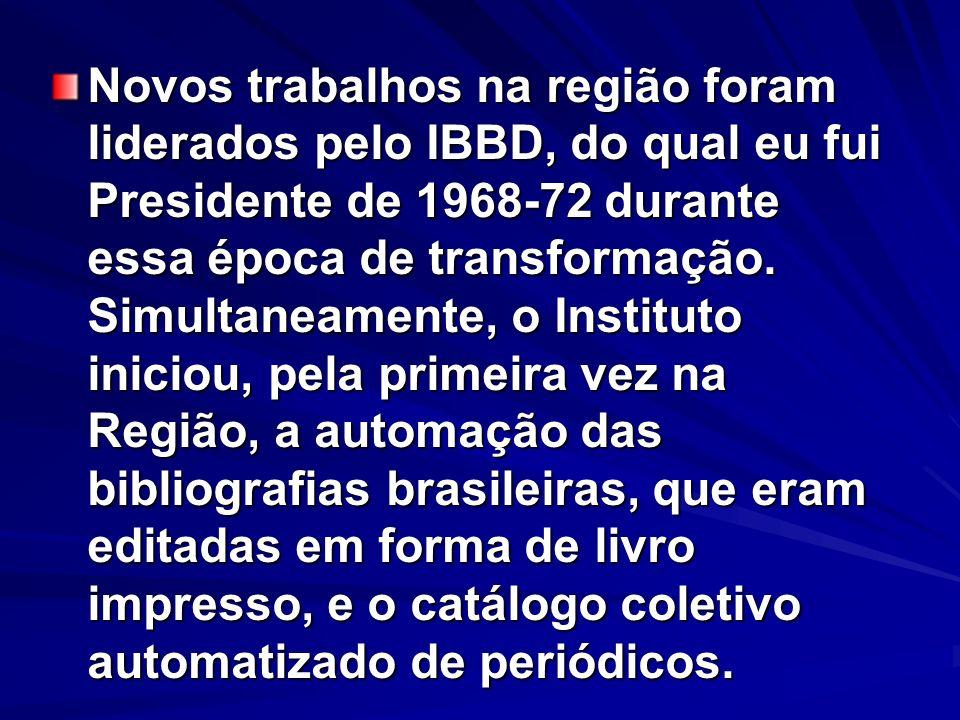 Novos trabalhos na região foram liderados pelo IBBD, do qual eu fui Presidente de 1968-72 durante essa época de transformação.