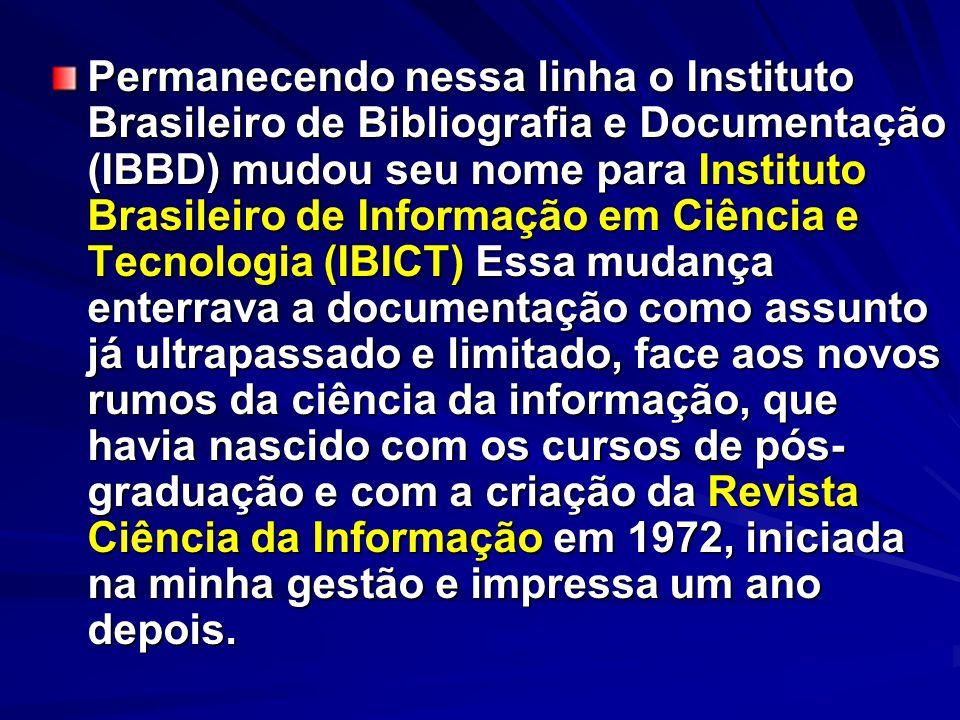 Permanecendo nessa linha o Instituto Brasileiro de Bibliografia e Documentação (IBBD) mudou seu nome para Instituto Brasileiro de Informação em Ciência e Tecnologia (IBICT) Essa mudança enterrava a documentação como assunto já ultrapassado e limitado, face aos novos rumos da ciência da informação, que havia nascido com os cursos de pós-graduação e com a criação da Revista Ciência da Informação em 1972, iniciada na minha gestão e impressa um ano depois.