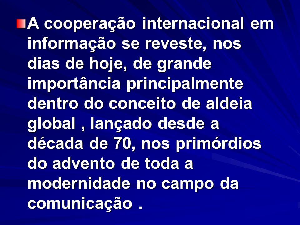 A cooperação internacional em informação se reveste, nos dias de hoje, de grande importância principalmente dentro do conceito de aldeia global , lançado desde a década de 70, nos primórdios do advento de toda a modernidade no campo da comunicação .