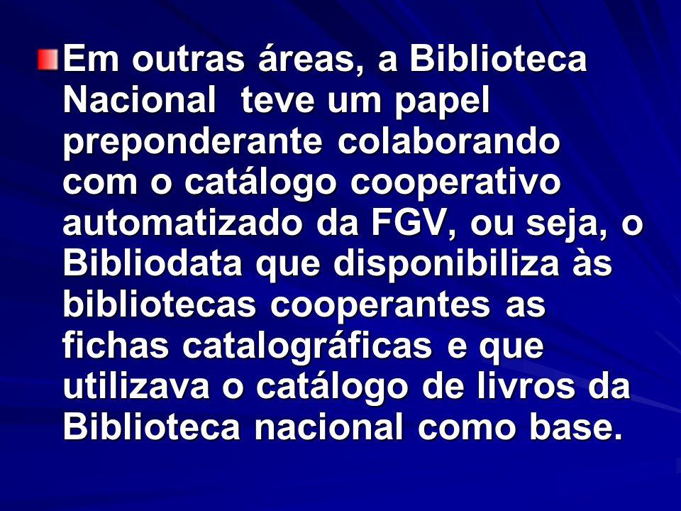 Em outras áreas, a Biblioteca Nacional teve um papel preponderante colaborando com o catálogo cooperativo automatizado da FGV, ou seja, o Bibliodata que disponibiliza às bibliotecas cooperantes as fichas catalográficas e que utilizava o catálogo de livros da Biblioteca nacional como base.