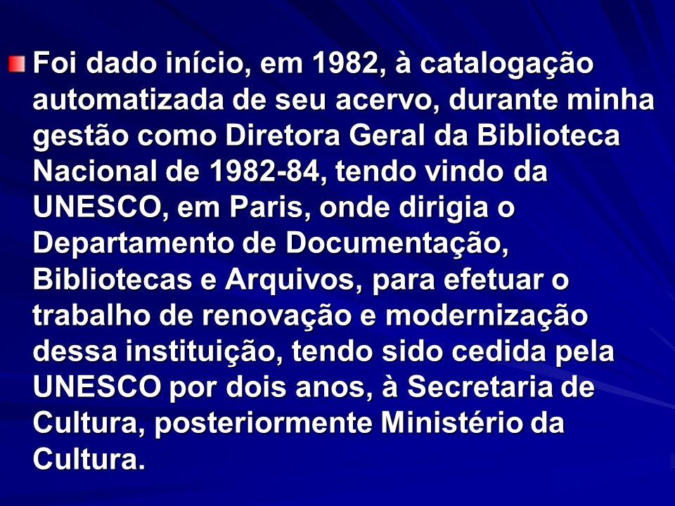 Foi dado início, em 1982, à catalogação automatizada de seu acervo, durante minha gestão como Diretora Geral da Biblioteca Nacional de 1982-84, tendo vindo da UNESCO, em Paris, onde dirigia o Departamento de Documentação, Bibliotecas e Arquivos, para efetuar o trabalho de renovação e modernização dessa instituição, tendo sido cedida pela UNESCO por dois anos, à Secretaria de Cultura, posteriormente Ministério da Cultura.
