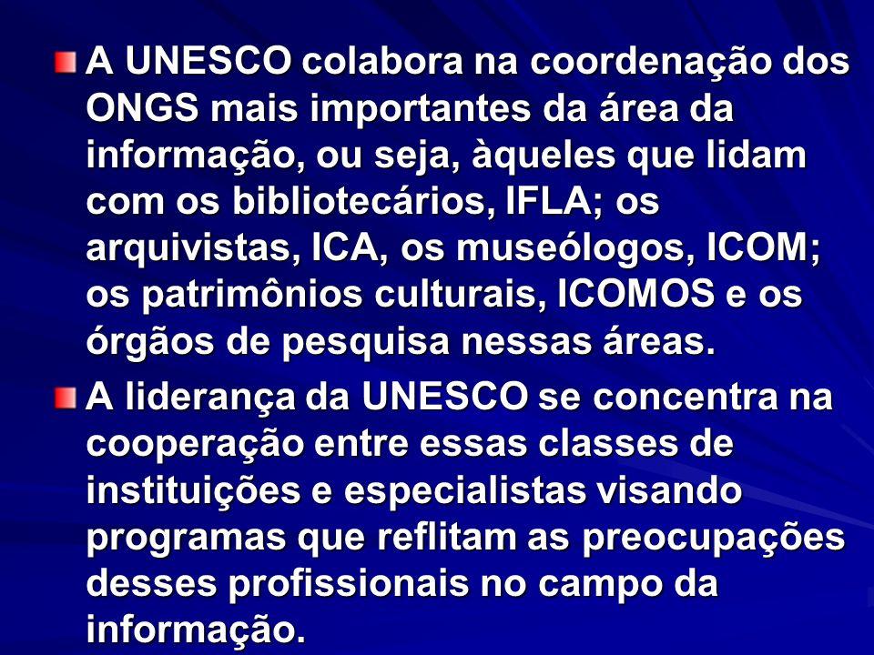 A UNESCO colabora na coordenação dos ONGS mais importantes da área da informação, ou seja, àqueles que lidam com os bibliotecários, IFLA; os arquivistas, ICA, os museólogos, ICOM; os patrimônios culturais, ICOMOS e os órgãos de pesquisa nessas áreas.