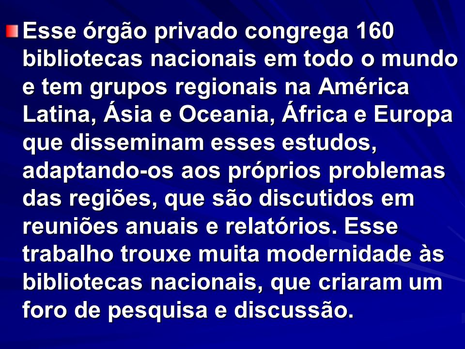 Esse órgão privado congrega 160 bibliotecas nacionais em todo o mundo e tem grupos regionais na América Latina, Ásia e Oceania, África e Europa que disseminam esses estudos, adaptando-os aos próprios problemas das regiões, que são discutidos em reuniões anuais e relatórios.