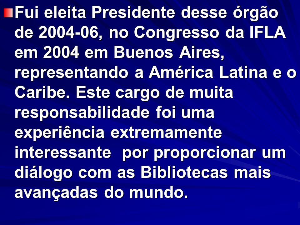 Fui eleita Presidente desse órgão de 2004-06, no Congresso da IFLA em 2004 em Buenos Aires, representando a América Latina e o Caribe.