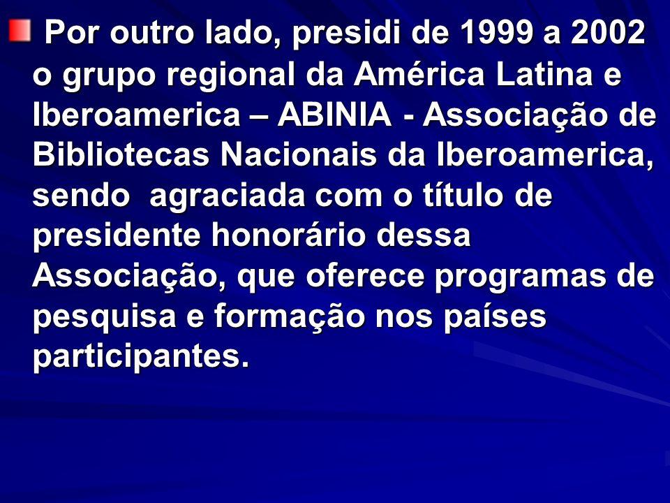 Por outro lado, presidi de 1999 a 2002 o grupo regional da América Latina e Iberoamerica – ABINIA - Associação de Bibliotecas Nacionais da Iberoamerica, sendo agraciada com o título de presidente honorário dessa Associação, que oferece programas de pesquisa e formação nos países participantes.