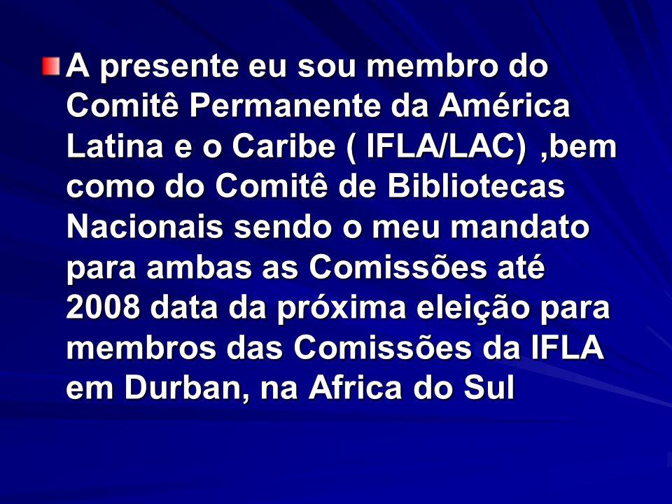 A presente eu sou membro do Comitê Permanente da América Latina e o Caribe ( IFLA/LAC) ,bem como do Comitê de Bibliotecas Nacionais sendo o meu mandato para ambas as Comissões até 2008 data da próxima eleição para membros das Comissões da IFLA em Durban, na Africa do Sul