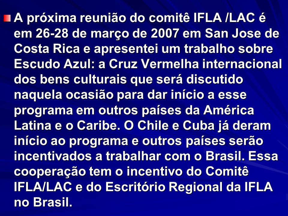 A próxima reunião do comitê IFLA /LAC é em 26-28 de março de 2007 em San Jose de Costa Rica e apresentei um trabalho sobre Escudo Azul: a Cruz Vermelha internacional dos bens culturais que será discutido naquela ocasião para dar início a esse programa em outros países da América Latina e o Caribe.