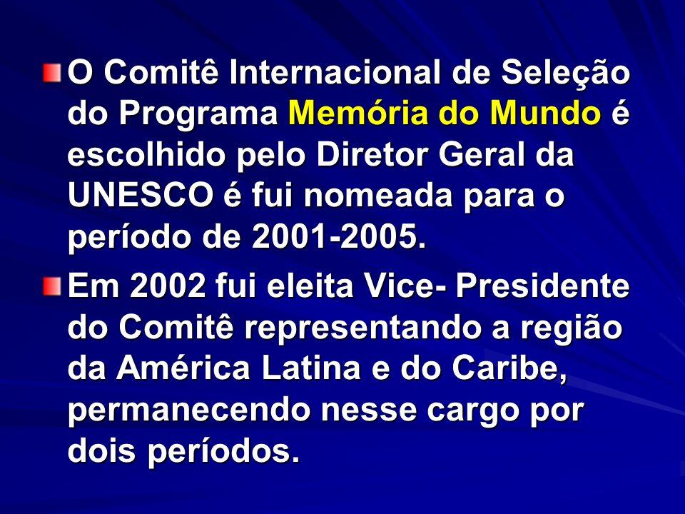 O Comitê Internacional de Seleção do Programa Memória do Mundo é escolhido pelo Diretor Geral da UNESCO é fui nomeada para o período de 2001-2005.