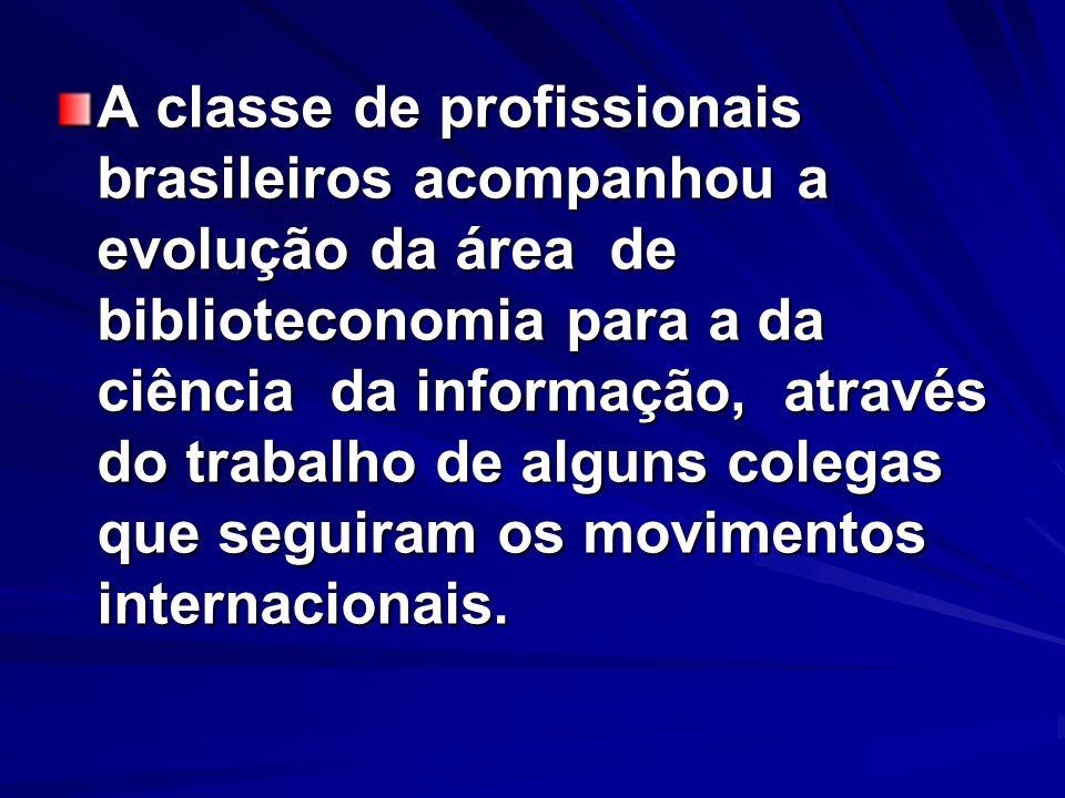 A classe de profissionais brasileiros acompanhou a evolução da área de biblioteconomia para a da ciência da informação, através do trabalho de alguns colegas que seguiram os movimentos internacionais.