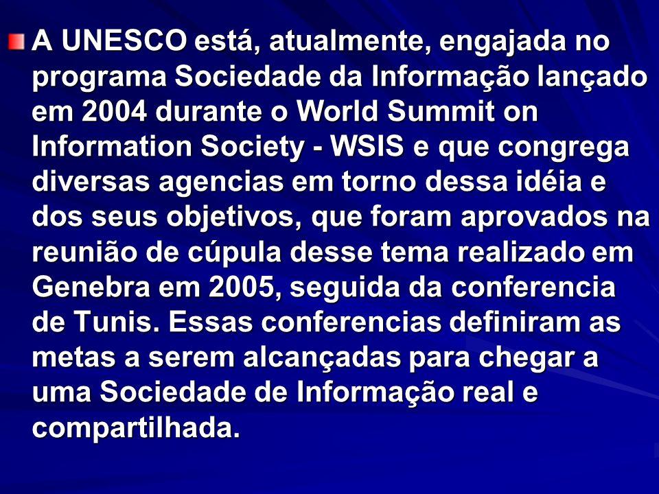 A UNESCO está, atualmente, engajada no programa Sociedade da Informação lançado em 2004 durante o World Summit on Information Society - WSIS e que congrega diversas agencias em torno dessa idéia e dos seus objetivos, que foram aprovados na reunião de cúpula desse tema realizado em Genebra em 2005, seguida da conferencia de Tunis.