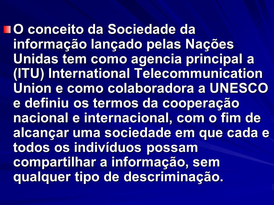 O conceito da Sociedade da informação lançado pelas Nações Unidas tem como agencia principal a (ITU) International Telecommunication Union e como colaboradora a UNESCO e definiu os termos da cooperação nacional e internacional, com o fim de alcançar uma sociedade em que cada e todos os indivíduos possam compartilhar a informação, sem qualquer tipo de descriminação.
