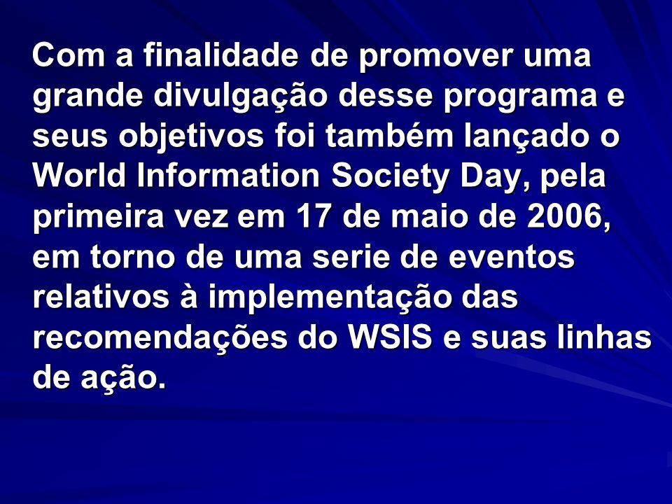 Com a finalidade de promover uma grande divulgação desse programa e seus objetivos foi também lançado o World Information Society Day, pela primeira vez em 17 de maio de 2006, em torno de uma serie de eventos relativos à implementação das recomendações do WSIS e suas linhas de ação.