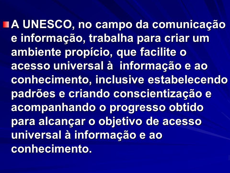 A UNESCO, no campo da comunicação e informação, trabalha para criar um ambiente propício, que facilite o acesso universal à informação e ao conhecimento, inclusive estabelecendo padrões e criando conscientização e acompanhando o progresso obtido para alcançar o objetivo de acesso universal à informação e ao conhecimento.