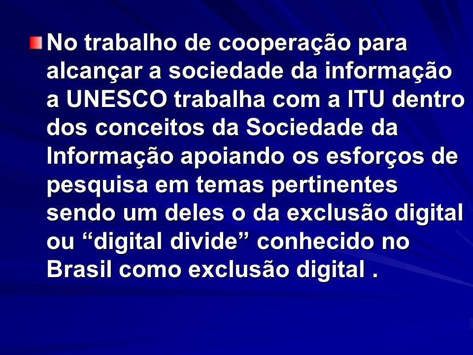 No trabalho de cooperação para alcançar a sociedade da informação a UNESCO trabalha com a ITU dentro dos conceitos da Sociedade da Informação apoiando os esforços de pesquisa em temas pertinentes sendo um deles o da exclusão digital ou digital divide conhecido no Brasil como exclusão digital .