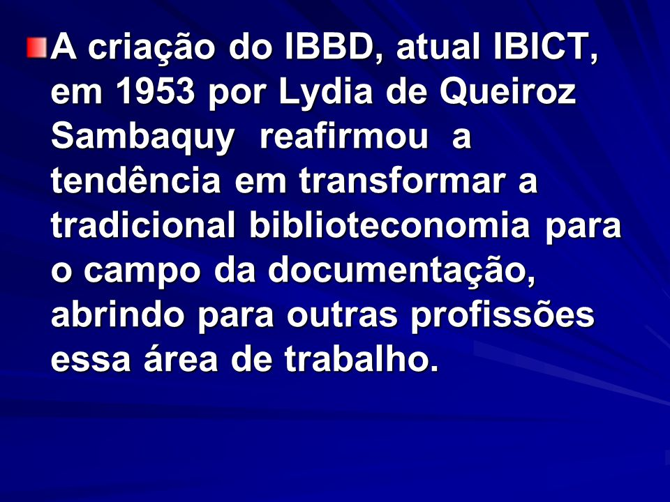 A criação do IBBD, atual IBICT, em 1953 por Lydia de Queiroz Sambaquy reafirmou a tendência em transformar a tradicional biblioteconomia para o campo da documentação, abrindo para outras profissões essa área de trabalho.