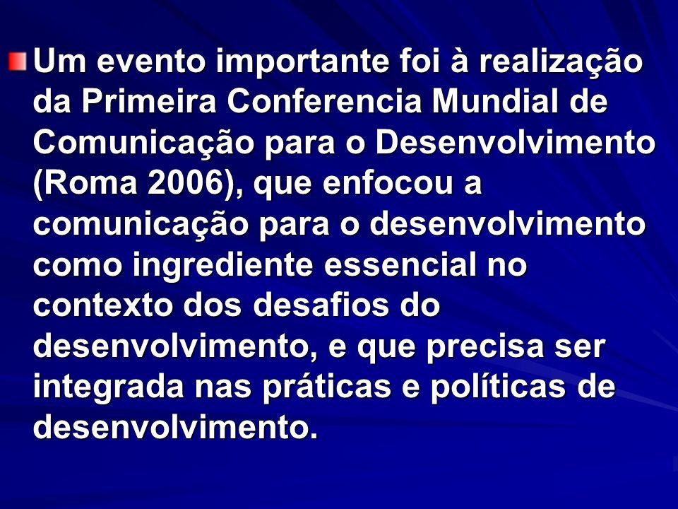 Um evento importante foi à realização da Primeira Conferencia Mundial de Comunicação para o Desenvolvimento (Roma 2006), que enfocou a comunicação para o desenvolvimento como ingrediente essencial no contexto dos desafios do desenvolvimento, e que precisa ser integrada nas práticas e políticas de desenvolvimento.