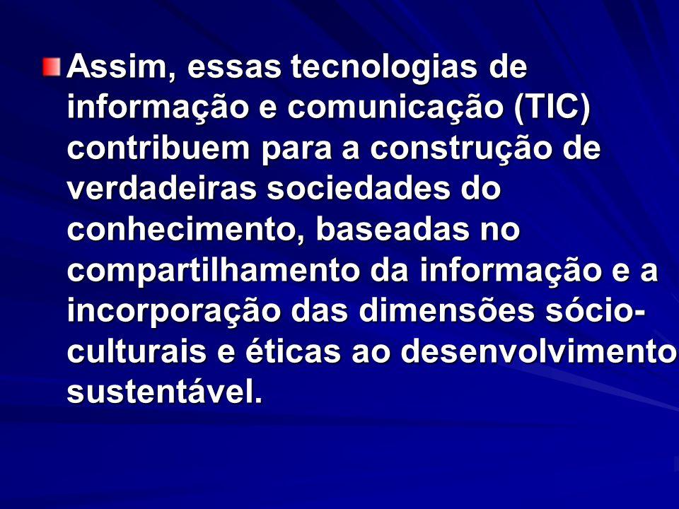 Assim, essas tecnologias de informação e comunicação (TIC) contribuem para a construção de verdadeiras sociedades do conhecimento, baseadas no compartilhamento da informação e a incorporação das dimensões sócio-culturais e éticas ao desenvolvimento sustentável.