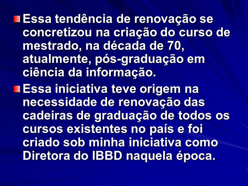 Essa tendência de renovação se concretizou na criação do curso de mestrado, na década de 70, atualmente, pós-graduação em ciência da informação.