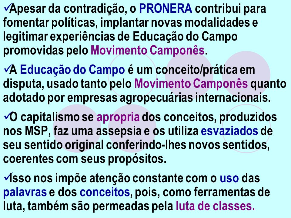Apesar da contradição, o PRONERA contribui para fomentar políticas, implantar novas modalidades e legitimar experiências de Educação do Campo promovidas pelo Movimento Camponês.