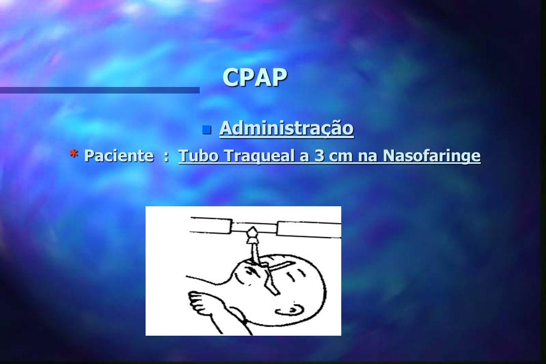 CPAP Administração * Paciente : Tubo Traqueal a 3 cm na Nasofaringe