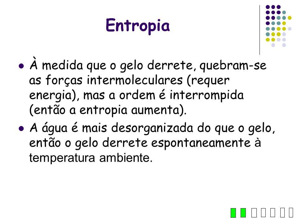 Entropia À medida que o gelo derrete, quebram-se as forças intermoleculares (requer energia), mas a ordem é interrompida (então a entropia aumenta).