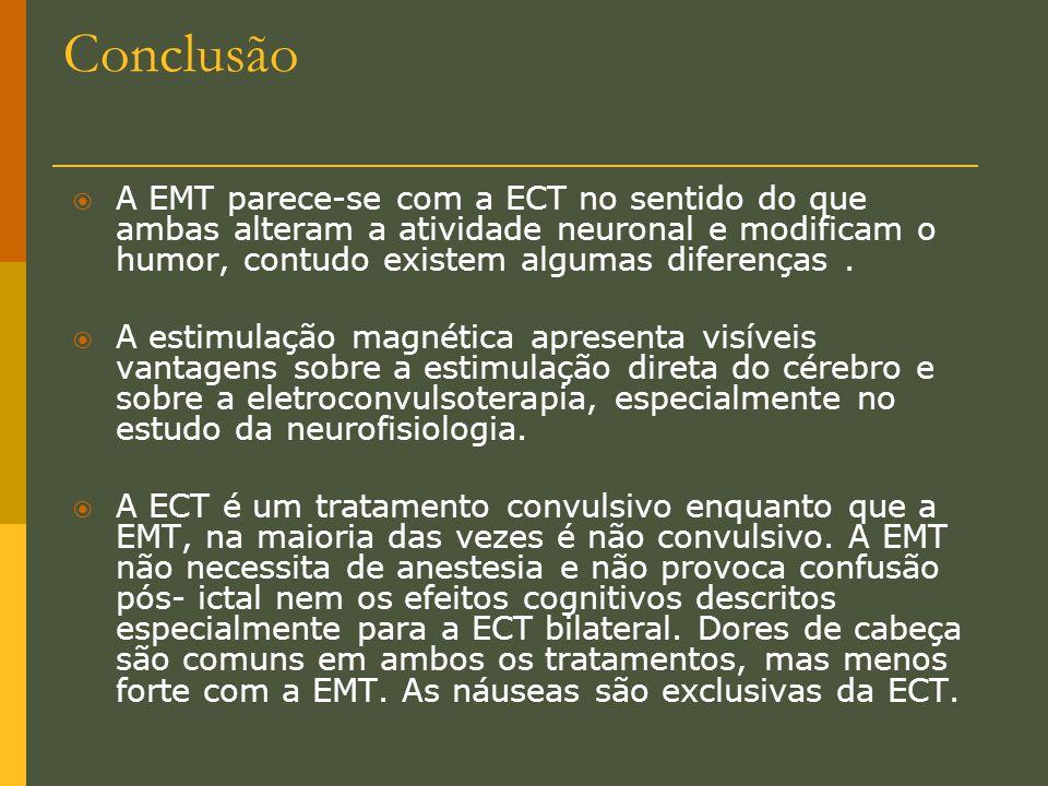 Conclusão A EMT parece-se com a ECT no sentido do que ambas alteram a atividade neuronal e modificam o humor, contudo existem algumas diferenças .