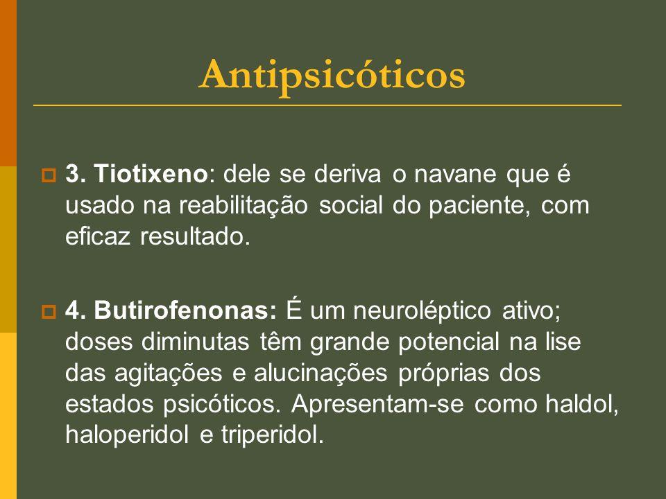 Antipsicóticos 3. Tiotixeno: dele se deriva o navane que é usado na reabilitação social do paciente, com eficaz resultado.