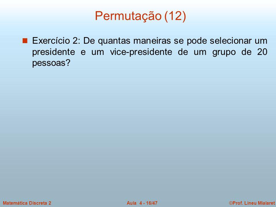 Permutação (12) Exercício 2: De quantas maneiras se pode selecionar um presidente e um vice-presidente de um grupo de 20 pessoas