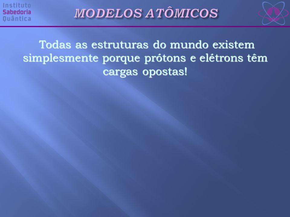 MODELOS ATÔMICOS Todas as estruturas do mundo existem simplesmente porque prótons e elétrons têm cargas opostas!