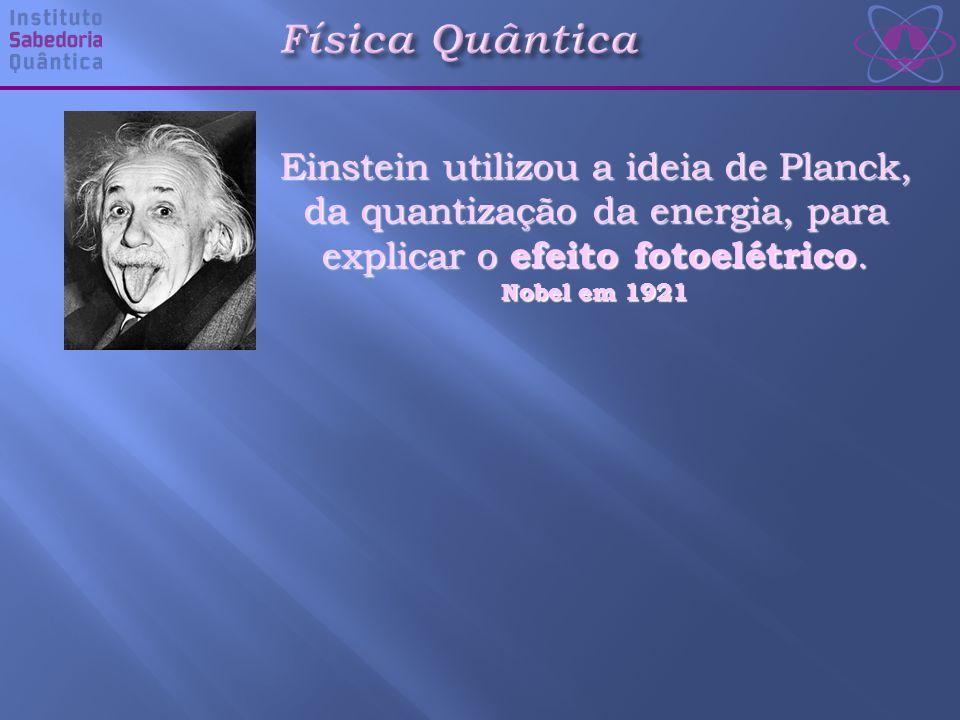 Física Quântica Einstein utilizou a ideia de Planck, da quantização da energia, para explicar o efeito fotoelétrico.