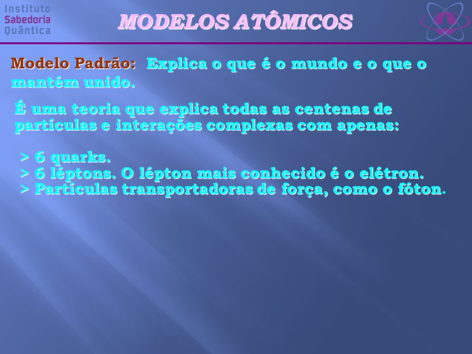 MODELOS ATÔMICOS Modelo Padrão: Explica o que é o mundo e o que o mantém unido.