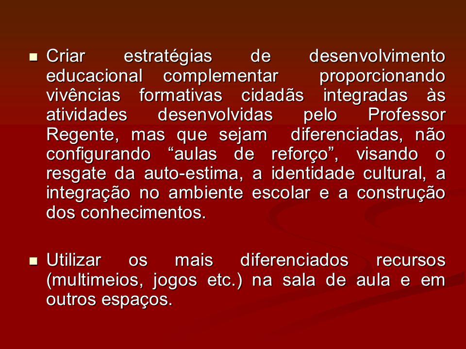 Criar estratégias de desenvolvimento educacional complementar proporcionando vivências formativas cidadãs integradas às atividades desenvolvidas pelo Professor Regente, mas que sejam diferenciadas, não configurando aulas de reforço , visando o resgate da auto-estima, a identidade cultural, a integração no ambiente escolar e a construção dos conhecimentos.