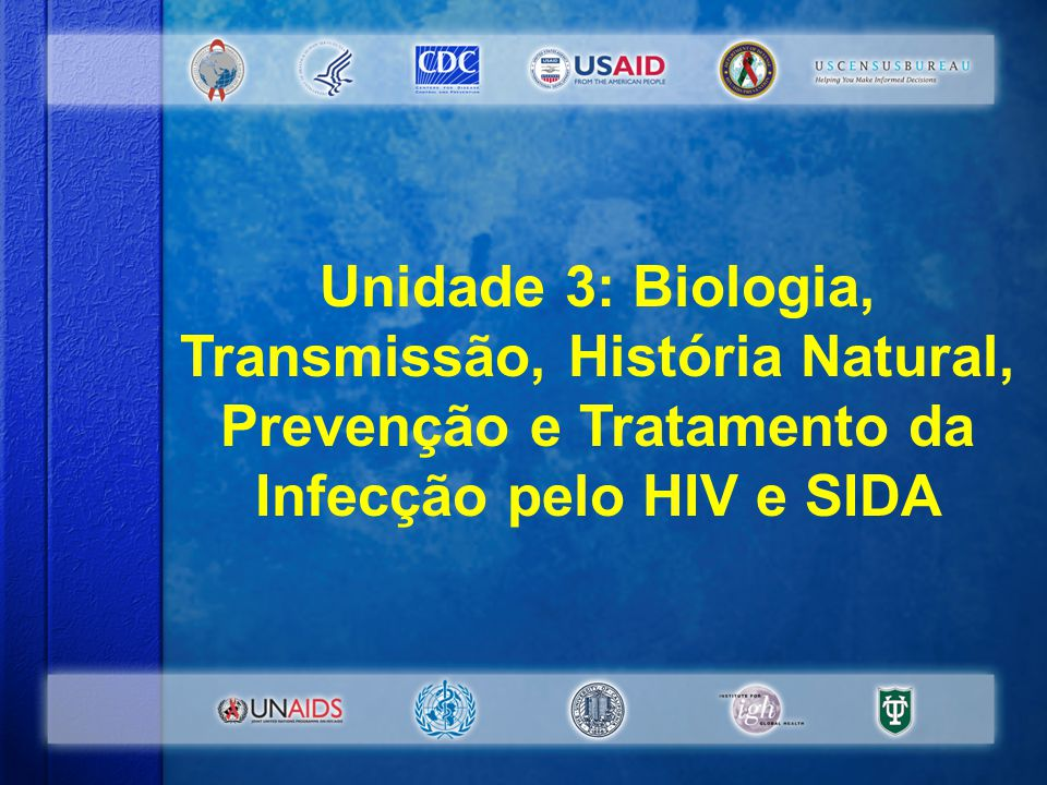 Unidade 3: Biologia, Transmissão, História Natural, Prevenção e Tratamento da Infecção pelo HIV e SIDA