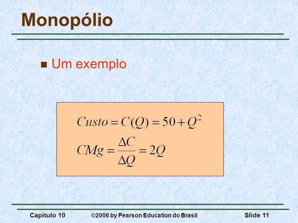 Monopólio Um exemplo Capítulo 10 ©2006 by Pearson Education do Brasil