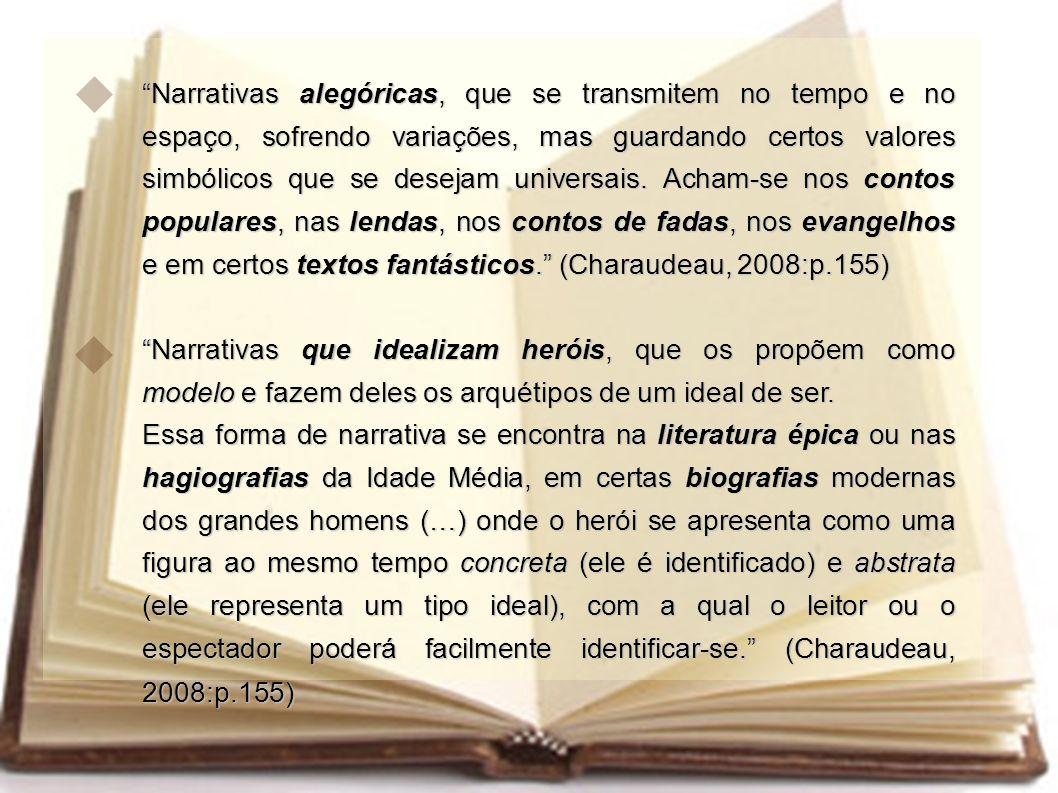 Narrativas alegóricas, que se transmitem no tempo e no espaço, sofrendo variações, mas guardando certos valores simbólicos que se desejam universais. Acham-se nos contos populares, nas lendas, nos contos de fadas, nos evangelhos e em certos textos fantásticos. (Charaudeau, 2008:p.155)