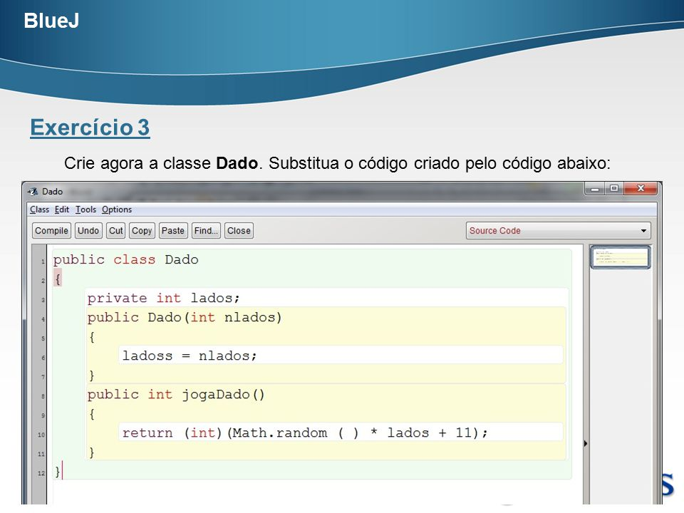 BlueJ Exercício 3. Crie agora a classe Dado. Substitua o código criado pelo código abaixo: Prof.