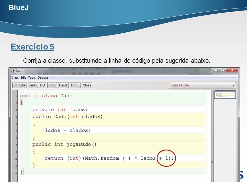 BlueJ Exercício 5. Corrija a classe, substituindo a linha de código pela sugerida abaixo.