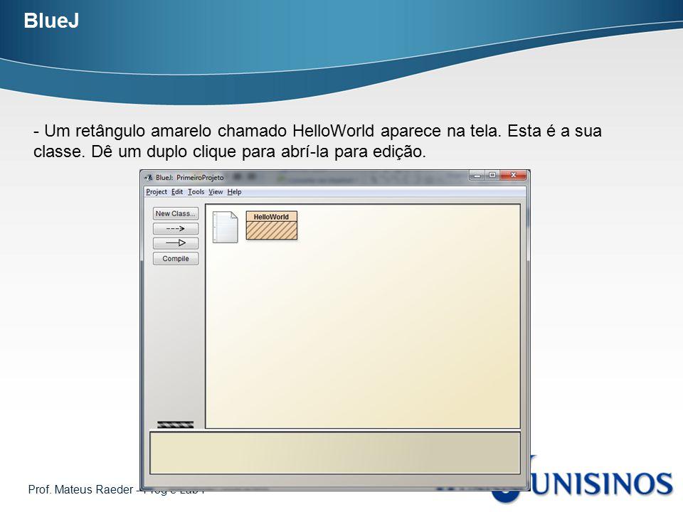 BlueJ - Um retângulo amarelo chamado HelloWorld aparece na tela. Esta é a sua classe. Dê um duplo clique para abrí-la para edição.