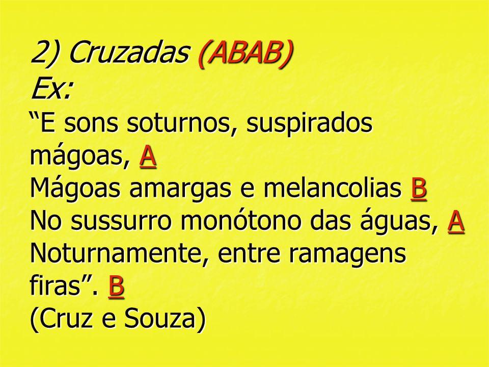 2) Cruzadas (ABAB) Ex: E sons soturnos, suspirados mágoas, A Mágoas amargas e melancolias B No sussurro monótono das águas, A Noturnamente, entre ramagens firas .