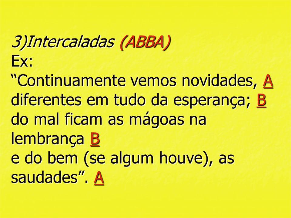 3)Intercaladas (ABBA) Ex: Continuamente vemos novidades, A diferentes em tudo da esperança; B do mal ficam as mágoas na lembrança B e do bem (se algum houve), as saudades .