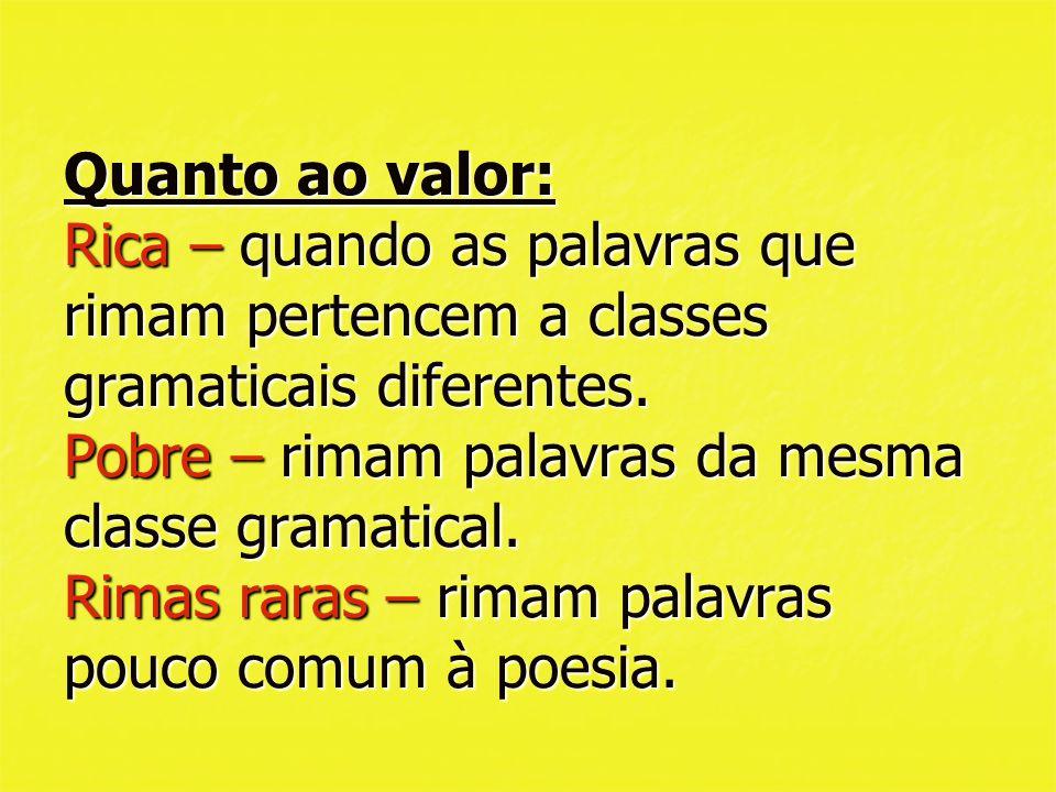 Quanto ao valor: Rica – quando as palavras que rimam pertencem a classes gramaticais diferentes.