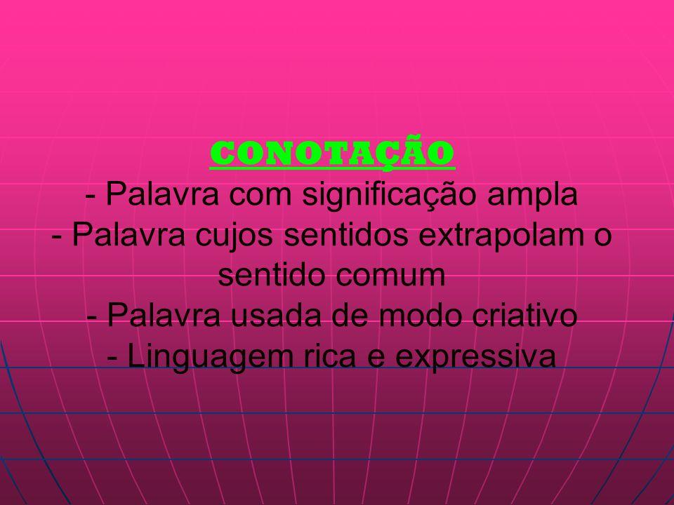 CONOTAÇÃO - Palavra com significação ampla - Palavra cujos sentidos extrapolam o sentido comum - Palavra usada de modo criativo - Linguagem rica e expressiva