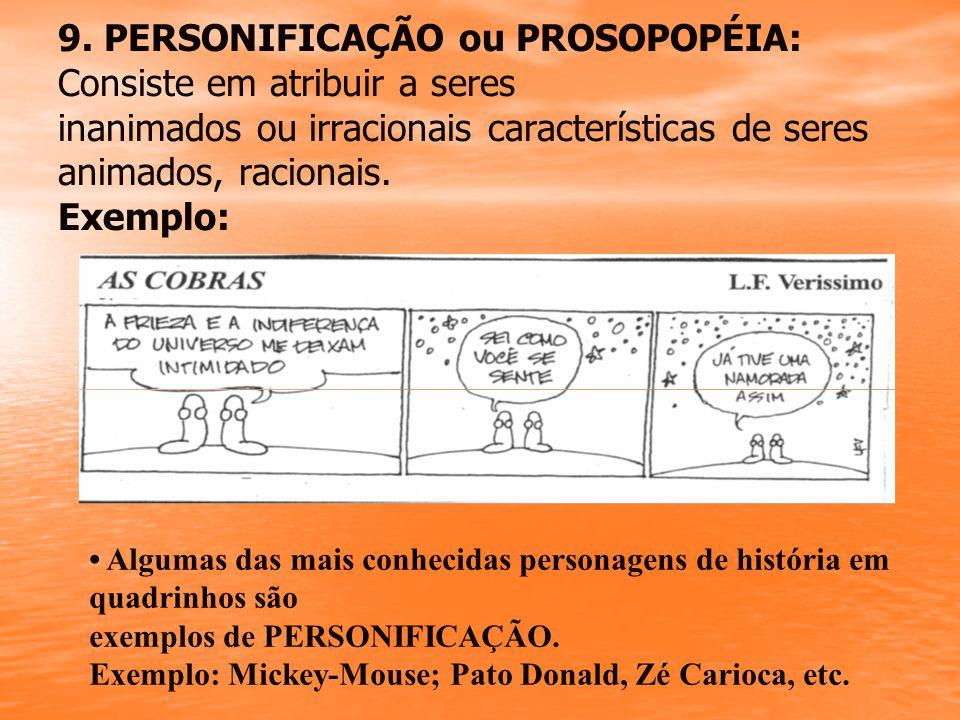 9. PERSONIFICAÇÃO ou PROSOPOPÉIA: Consiste em atribuir a seres inanimados ou irracionais características de seres animados, racionais. Exemplo: