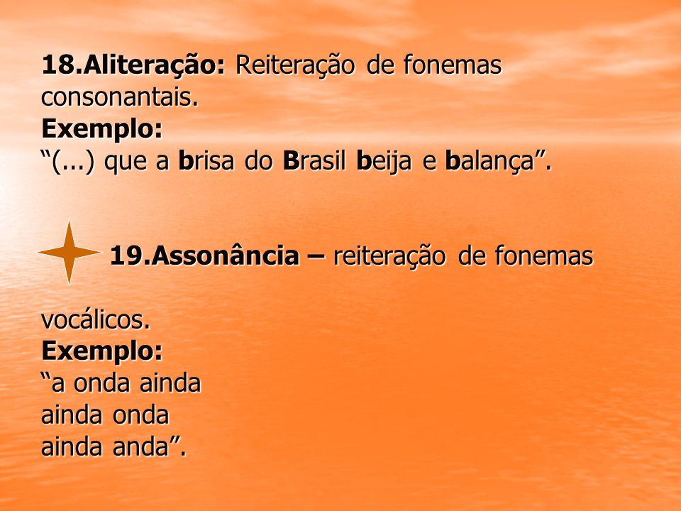 18. Aliteração: Reiteração de fonemas consonantais. Exemplo: (