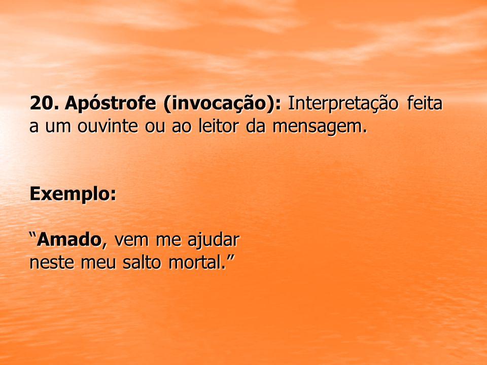 20. Apóstrofe (invocação): Interpretação feita a um ouvinte ou ao leitor da mensagem.