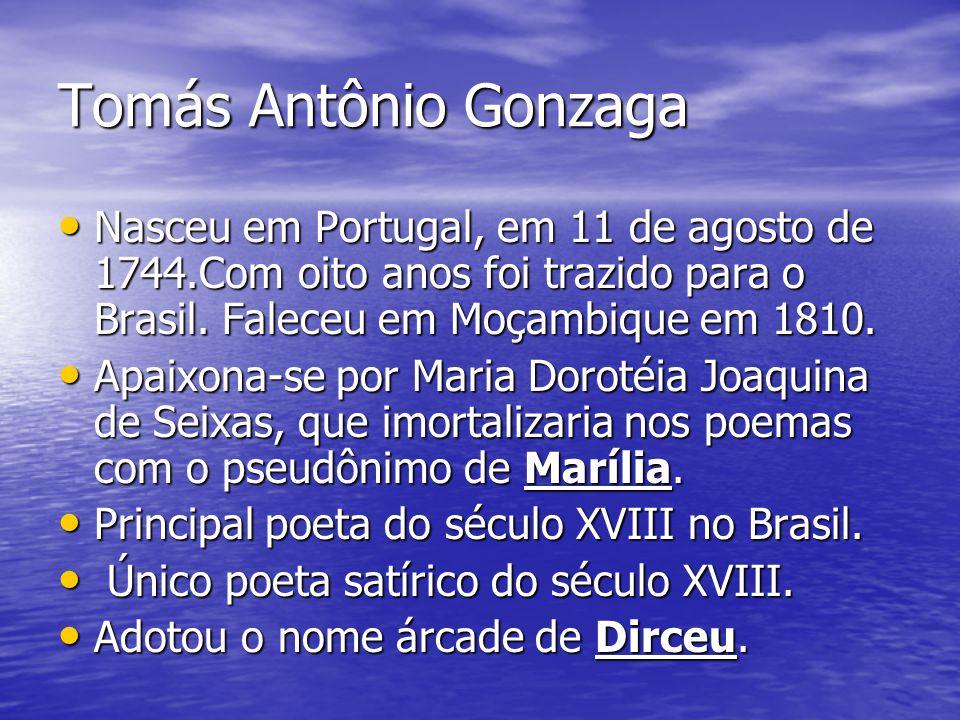 Tomás Antônio Gonzaga Nasceu em Portugal, em 11 de agosto de 1744.Com oito anos foi trazido para o Brasil. Faleceu em Moçambique em 1810.