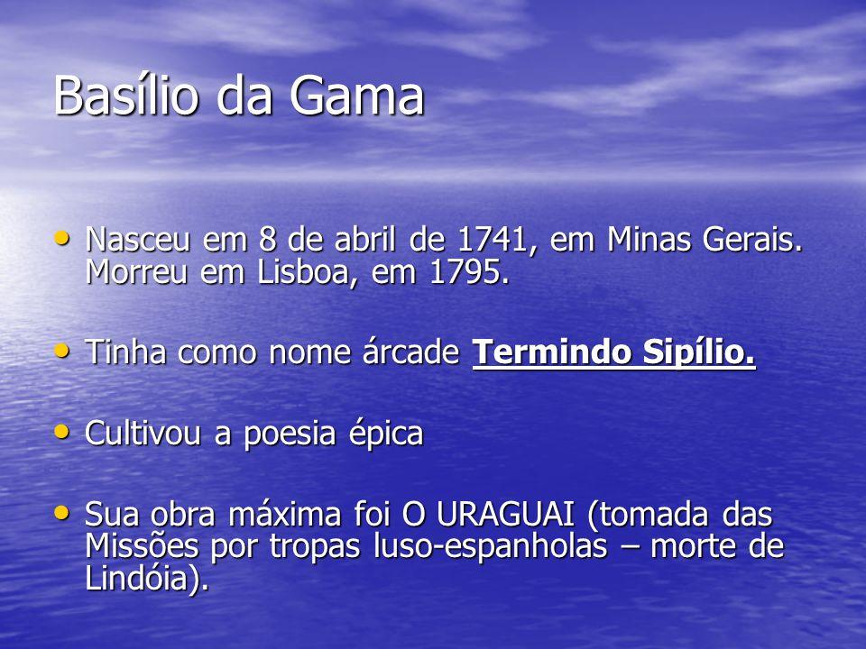 Basílio da Gama Nasceu em 8 de abril de 1741, em Minas Gerais. Morreu em Lisboa, em 1795. Tinha como nome árcade Termindo Sipílio.