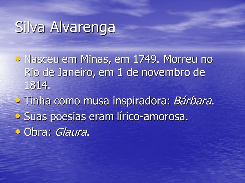 Silva Alvarenga Nasceu em Minas, em 1749. Morreu no Rio de Janeiro, em 1 de novembro de 1814. Tinha como musa inspiradora: Bárbara.