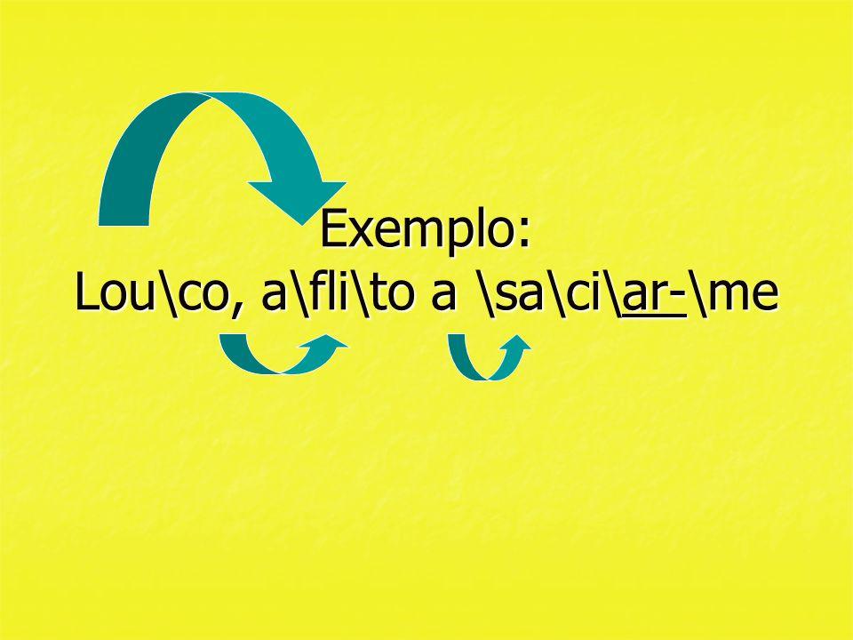 Exemplo: Lou\co, a\fli\to a \sa\ci\ar-\me