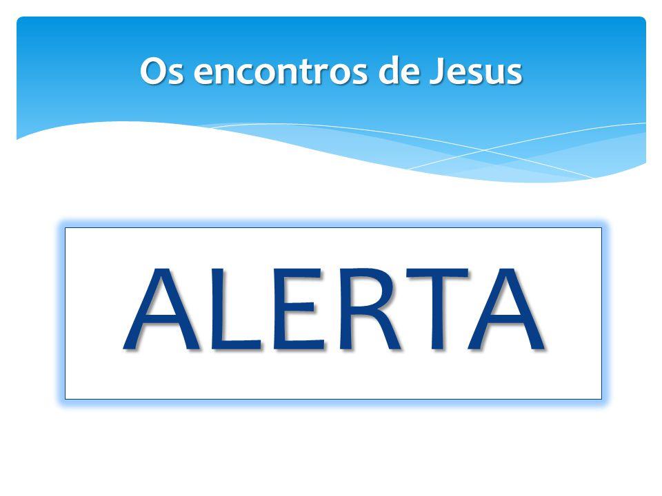Os encontros de Jesus ALERTA